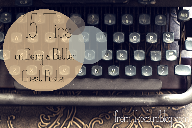 15 Tips on Being a Better Guest Poster from Like a Bird Blog