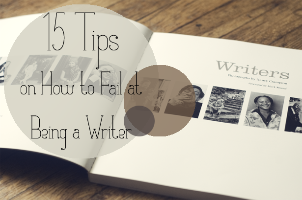 15 Tips on How to Fail at Being a Writer by Scott on likeabirdblog.com