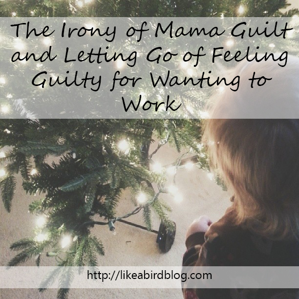 The Irony of Mama Guilt and Letting Go of Feeling Guilty for Wanting to Work