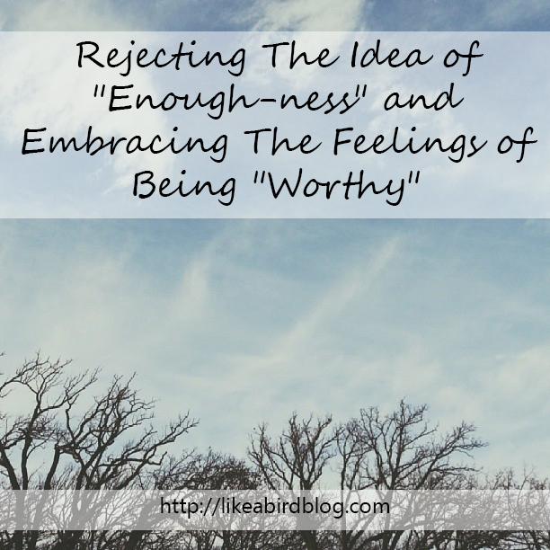 "Rejecting The Idea of ""Enough-ness"" and Embracing The Feelings of Being ""Worthy"""