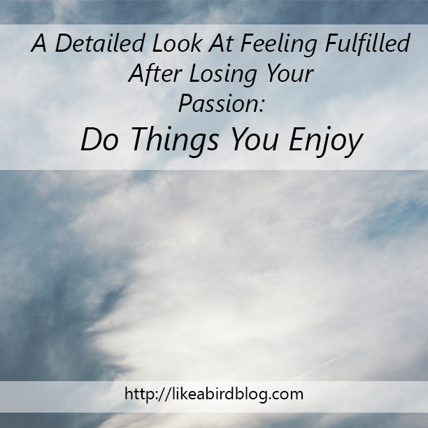 A Detailed Look At Feeling Fulfilled After Losing Your Passion: Do Things You Enjoy